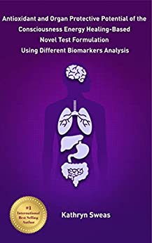 Antioxidant and Organ Protective Potential of the Consciousness Energy Healing-Based Novel Test Formulation Using Different Biomarkers Analysis by [Sweas, Kathryn]