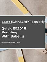 Quick Es2015 Scripting Using Babel.js: Learn Es6 Important Features Quickly