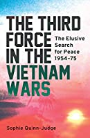 The Third Force in the Vietnam Wars: The Elusive Search for Peace 1954-75 (International Library of Twentieth Century History)