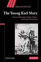The Young Karl Marx: German Philosophy, Modern Politics, and Human Flourishing (Ideas in Context)