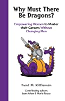 Why Must There Be Dragons?: Empowering Women to Master Their Careers Without Changing Men