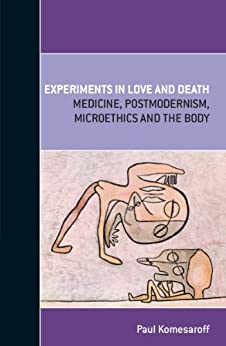 Experiments in Love and Death: Medicine, Postmodernism, Microethics and the Body by [Komesaroff, Paul]