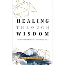 Healing Through Wisdom: Your Essential Guide To Living Well