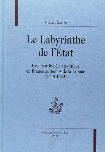 Le labyrinthe de l'Etat : essai sur le débat politique en France au temps de la Fronde 1648-1653