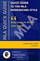 QUICK GUIDE TO THE MLA REFERENCING STYLE: Easy Steps to Format Your Paper by PaperHacker (Formatting Series)