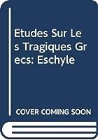 Etudes Sur Les Tragiques Grecs: Eschyle