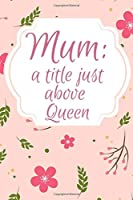 Mum: A Title Just Above Queen: Great gift for your Mum (Mother Mom) Notebook/Journal 120 lined pages