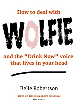 "How To Deal With WOLFIE and the ""Drink Now"" Voice That Lives In Your Head (How To Quit Drinking Book 1) by [Robertson, Belle]"