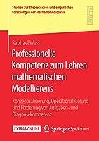 Professionelle Kompetenz zum Lehren mathematischen Modellierens: Konzeptualisierung, Operationalisierung und Foerderung von Aufgaben- und Diagnosekompetenz (Studien zur theoretischen und empirischen Forschung in der Mathematikdidaktik)