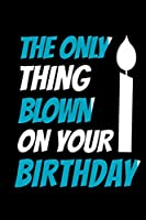 The Only Thing Blown On Your Birthday: Funny Blank Lined Journal Notebook, 120 Pages, Soft Matte Cover, 6 x 9