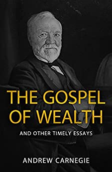 The Gospel of Wealth and Other Timely Essays by [Carnegie, Andrew]