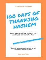 100 Days of Thanking Hashem: Build Your Spiritual Capacity For Gratitude One Day At A Time