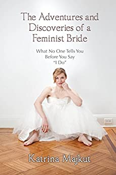 The Adventures and Discoveries of a Feminist Bride by [Majkut, Katrina]