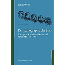 Der pathographische Blick: Physiognomik, Atavismustheorien und Kulturkritik 1870 - 1930