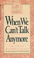 When We Can't Talk Anymore: Stories About Couples Who Learned How to Communicate Again (Recovering hope in your marriage)
