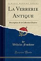 La Verrerie Antique: Description de la Collection Charvet (Classic Reprint)