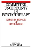 Committed Uncertainty In Psychotherapy: Essays In Honour Of Peter Lomas
