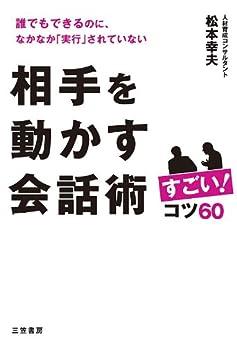 [松本 幸夫]の相手を動かす会話術 すごい!コツ60――誰でもできるのに、なかなか「実行」されていない 三笠書房 電子書籍