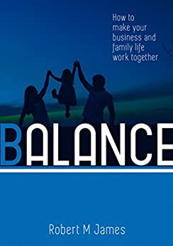 Balance: How to Make Your Business and Family Life Work Together by [James, Robert M.]