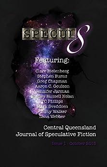 Specul8: Central Queensland Journal of Speculative Fiction: Issue 1 October 2015 by [Bielenberg, Clare, Burns, Stephen, Chapman, Greg, Goulson, Aaron C., Jarman, Jennifer, Nolan, Shelley Russell, Phillips, TC, Svendsen, Mark, Walker, Jimmy, Webber, Lana]