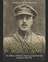 British Covert Operations in World War I: The History of Britain's Espionage and Dark Arts during the Great War