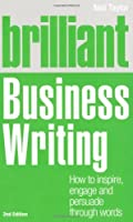 Brilliant Business Writing: How to Inspire, Engage and Persuade Through Words by Neil Taylor(2011-05-05)