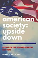 American Society Upside Down: Essays on the 2016 Presidential Election