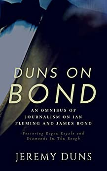 Duns On Bond: An Omnibus of Journalism on Ian Fleming and James Bond by [Duns, Jeremy]