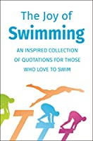 The Joy of Swimming: An Inspired Collection of Quotations for Those Who Love to Swim