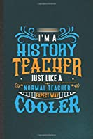 I'm a History Teacher Just Like a Normal Teacher Except Way Cooler: History Teacher Blank Lined Notebook Write Record. Practical Dad Mom Anniversary Gift, Fashionable Funny Creative Writing Logbook, Vintage Retro 6X9 110 Page
