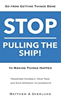 Stop Pulling the Ship!: Go from Getting Things Done to Making Things Happen - Transform Yourself, Your Team, and Your Approach to Leadership