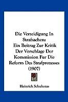 Die Verteidigung in Strafsachen: Ein Beitrag Zur Kritik Der Vorschlage Der Kommission Fur Die Reform Des Strafprozesses (1907)