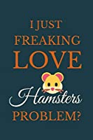 I Just Freakin Love Hamsters Problem?: Novelty Notebook Gift For Hamsters Lovers