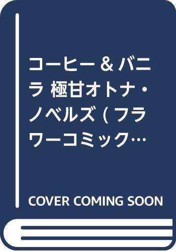 コーヒー&バニラ 極甘オトナ・ノベルズ (フラワーコミックス〔スペシャル〕)
