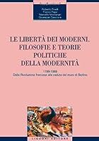 Le libertà dei moderni. Filosofie e teorie politiche della modernità. 1789-1989. Dalla Rivoluzione francese alla caduta del muro di Berlino