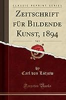 Zeitschrift Fuer Bildende Kunst, 1894, Vol. 5 (Classic Reprint)