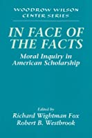 In Face of the Facts: Moral Inquiry in American Scholarship (Woodrow Wilson Center Press)