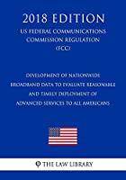 Development of Nationwide Broadband Data to Evaluate Reasonable and Timely Deployment of Advanced Services to All Americans (Us Federal Communications Commission Regulation) (Fcc) (2018 Edition)