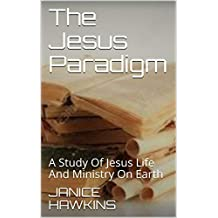 The Jesus Paradigm: A Study Of Jesus Life And Ministry On Earth