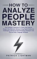 How to Analyze People Mastery: The Ultimate Collection To Think And Analyze People Like Sherlock Holmes Using Rapid Deduction Techniques, Advanced Speed Reading Strategies And Proven Body Language Methods