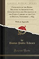 Catalogue of the Books Relating to Architecture, Construction and Decoration in the Public Library of the City of Boston, November 1, 1894: With an Appendix (Classic Reprint)