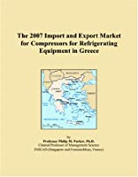 The 2007 Import and Export Market for Compressors for Refrigerating Equipment in Greece