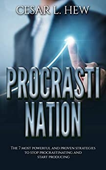 Procrastination: The 7 Most Powerful and Proven Strategies to Stop Procrastinating and Start Producing (Productivity, Boost your productivity, Procrastination ... Procrastination, Laziness, Time Management) by [Hew, Cesar L.]