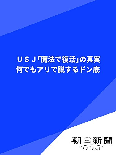 USJ「魔法で復活」の真実 何でもアリで脱するドン底 (朝日新聞デジタルSELECT)