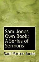Sam Jones' Own Book: A Series of Sermons