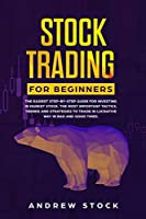 Stock Trading for Beginners: The Easiest Step-by-Step Guide for Investing in Market Stock. The Most Important Tactics, Trends, and Strategies to Trade in Lucrative Way in Bad and Good Times