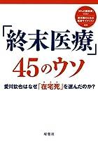 「終末医療」45のウソ 愛川欽也はなぜ「在宅死」を選んだのか? (「無駄で危険な医療+治療45」シリーズ vol.6)