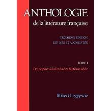 Anthologie de la Littérature Française: Anthologie de La Litterature Francaise: Tome I: Des Origines a la Fin Du Dix-Huitieme Siecle: 001