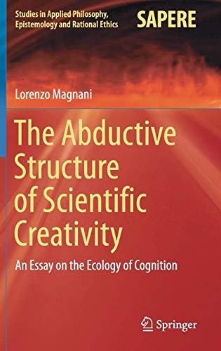 Download The Abductive Structure of Scientific Creativity: An Essay on the Ecology of Cognition (Studies in Applied Philosophy, Epistemology and Rational Ethics) 3319592556
