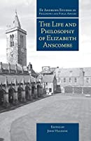 The Life and Philosophy of Elizabeth Anscombe (St Andrews Studies in Philosophy and Public Affairs)